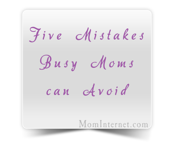 Five Mistakes Busy Moms Make