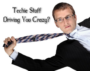 Is the techie stuff driving you crazy?